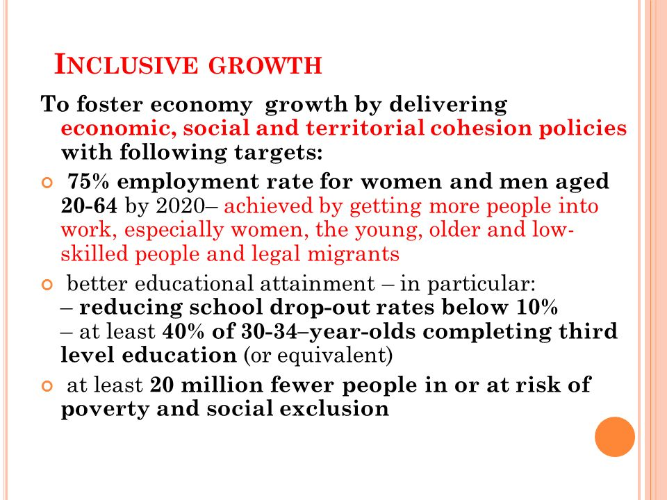 I NCLUSIVE GROWTH To foster economy growth by delivering economic, social and territorial cohesion policies with following targets: 75% employment rat