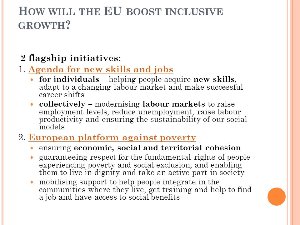 H OW WILL THE EU BOOST INCLUSIVE GROWTH ? 2 flagship initiatives : 1. Agenda for new skills and jobs Agenda for new skills and jobs for individuals –