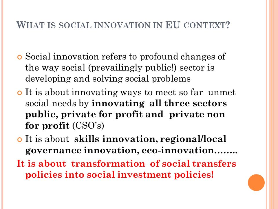 W HAT IS SOCIAL INNOVATION IN EU CONTEXT ? Social innovation refers to profound changes of the way social (prevailingly public!) sector is developing