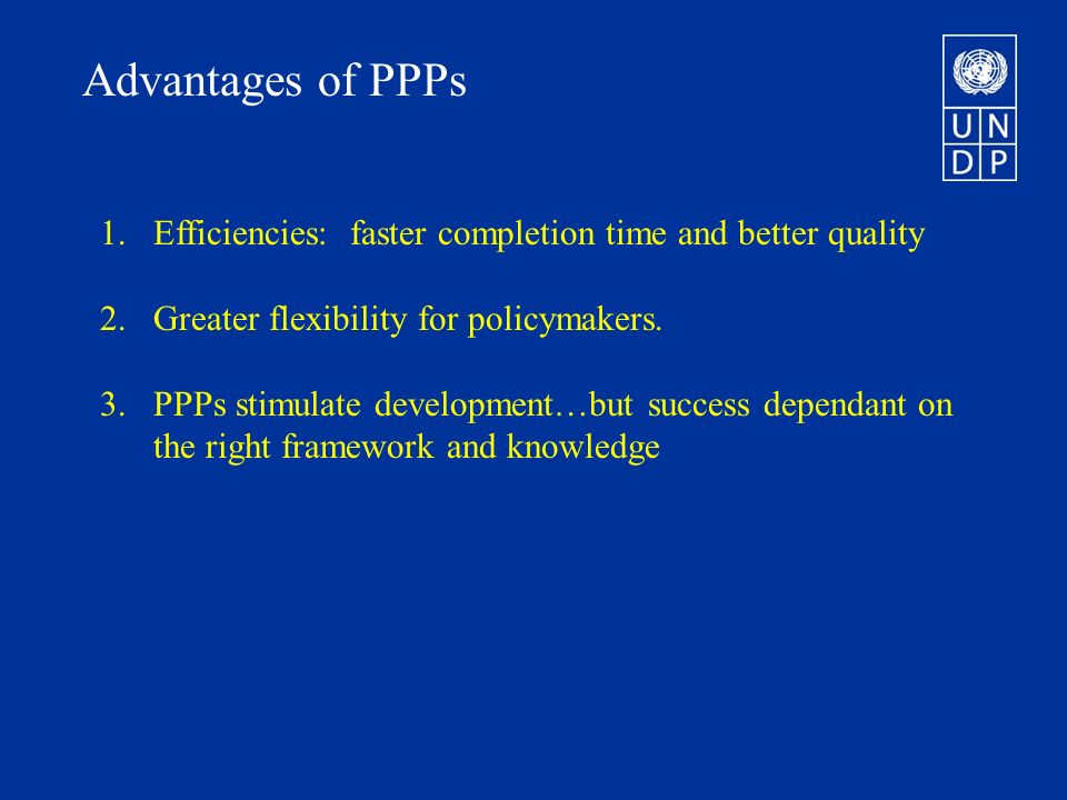 Advantages of PPPs 1.Efficiencies: faster completion time and better quality 2.Greater flexibility for policymakers.
