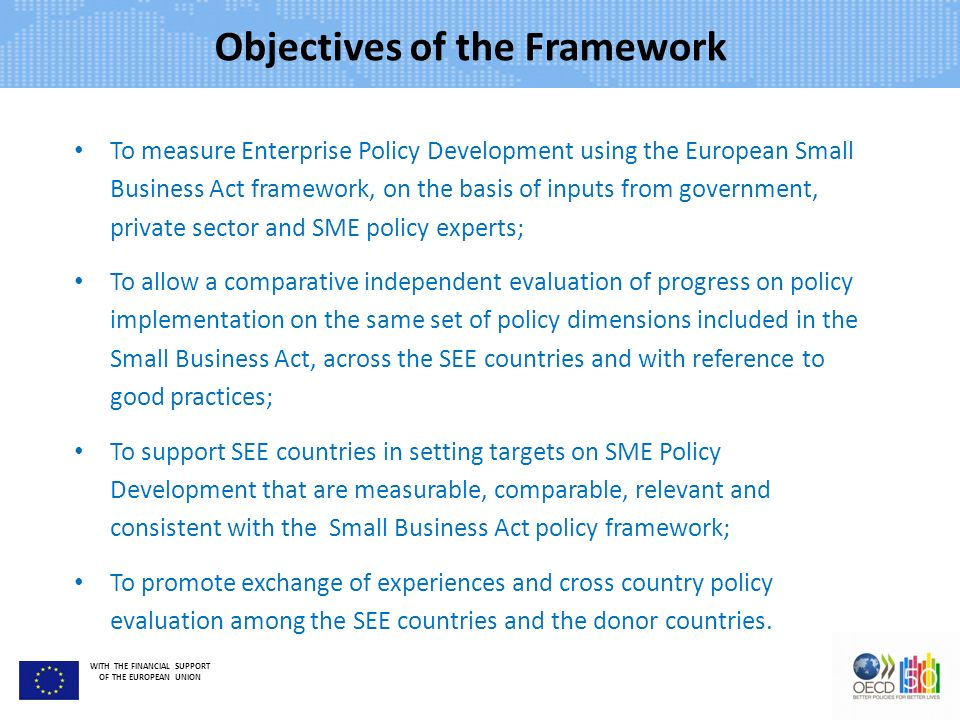 WITH THE FINANCIAL SUPPORT OF THE EUROPEAN UNION Objectives of the Framework To measure Enterprise Policy Development using the European Small Business Act framework, on the basis of inputs from government, private sector and SME policy experts; To allow a comparative independent evaluation of progress on policy implementation on the same set of policy dimensions included in the Small Business Act, across the SEE countries and with reference to good practices; To support SEE countries in setting targets on SME Policy Development that are measurable, comparable, relevant and consistent with the Small Business Act policy framework; To promote exchange of experiences and cross country policy evaluation among the SEE countries and the donor countries.