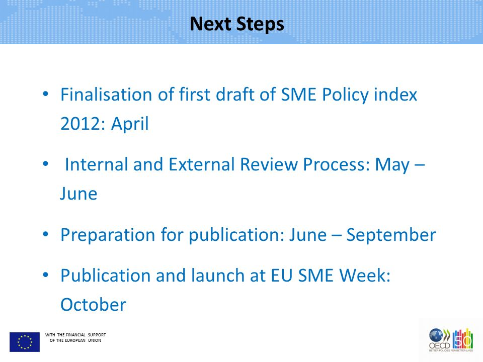 WITH THE FINANCIAL SUPPORT OF THE EUROPEAN UNION Next Steps Finalisation of first draft of SME Policy index 2012: April Internal and External Review Process: May – June Preparation for publication: June – September Publication and launch at EU SME Week: October