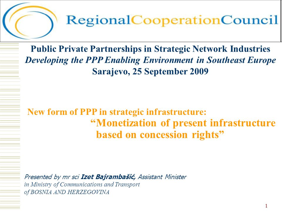 1 New form of PPP in strategic infrastructure: Monetization of present infrastructure based on concession rights Presented by mr sci Izet Bajrambašić, Assistant Minister in Ministry of Communications and Transport of BOSNIA AND HERZEGOVINA Public Private Partnerships in Strategic Network Industries Developing the PPP Enabling Environment in Southeast Europe Sarajevo, 25 September 2009
