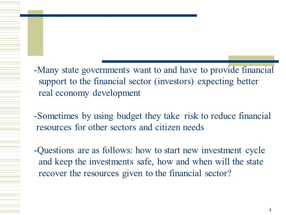 4 -Many state governments want to and have to provide financial support to the financial sector (investors) expecting better real economy development -Sometimes by using budget they take risk to reduce financial resources for other sectors and citizen needs -Questions are as follows: how to start new investment cycle and keep the investments safe, how and when will the state recover the resources given to the financial sector