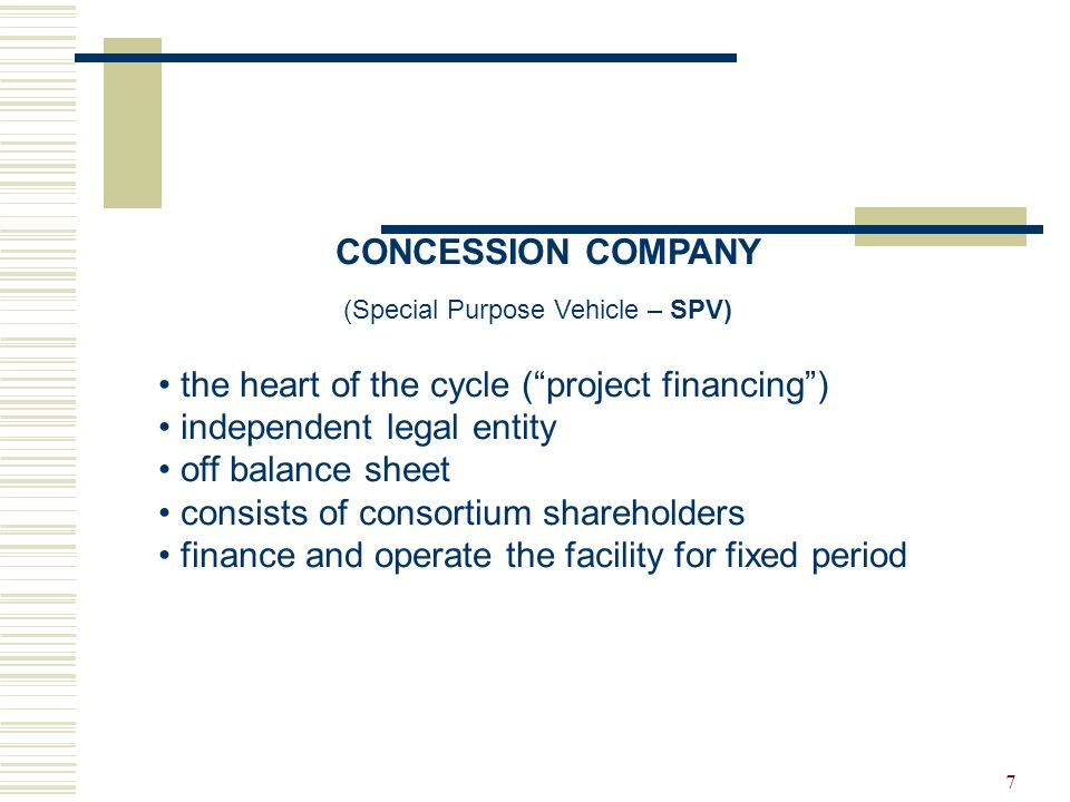 7 CONCESSION COMPANY (Special Purpose Vehicle – SPV) the heart of the cycle (project financing) independent legal entity off balance sheet consists of consortium shareholders finance and operate the facility for fixed period