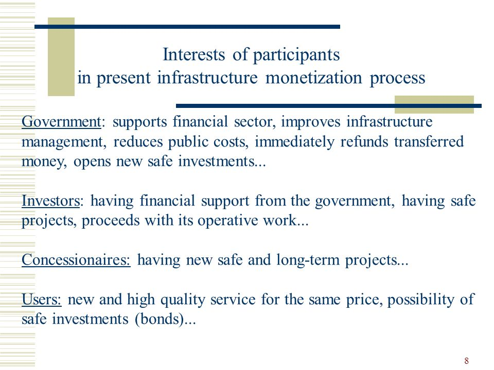 8 Interests of participants in present infrastructure monetization process Government: supports financial sector, improves infrastructure management, reduces public costs, immediately refunds transferred money, opens new safe investments...