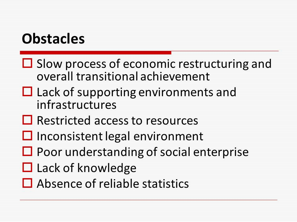 Obstacles Slow process of economic restructuring and overall transitional achievement Lack of supporting environments and infrastructures Restricted access to resources Inconsistent legal environment Poor understanding of social enterprise Lack of knowledge Absence of reliable statistics