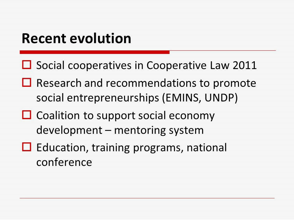 Recent evolution Social cooperatives in Cooperative Law 2011 Research and recommendations to promote social entrepreneurships (EMINS, UNDP) Coalition to support social economy development – mentoring system Education, training programs, national conference