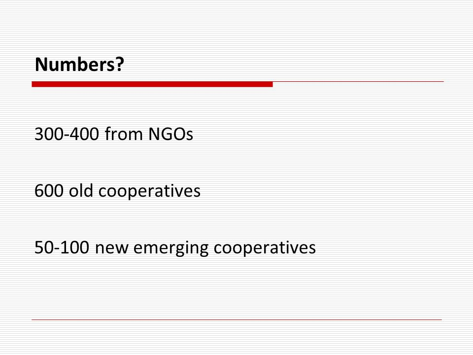 Numbers? 300-400 from NGOs 600 old cooperatives 50-100 new emerging cooperatives