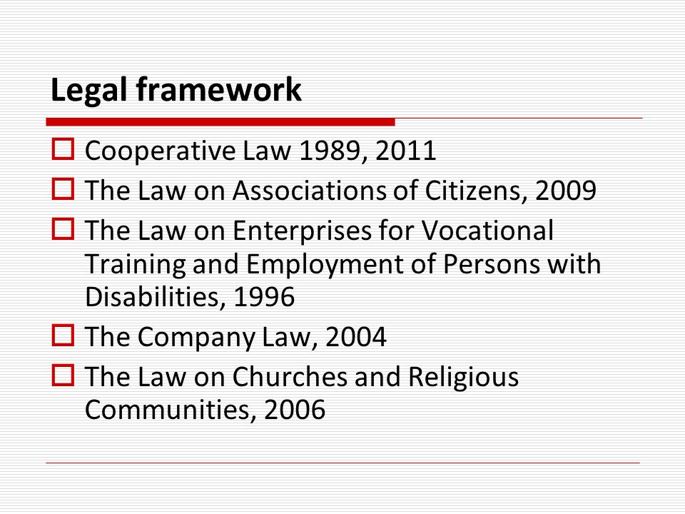 Legal framework Cooperative Law 1989, 2011 The Law on Associations of Citizens, 2009 The Law on Enterprises for Vocational Training and Employment of Persons with Disabilities, 1996 The Company Law, 2004 The Law on Churches and Religious Communities, 2006