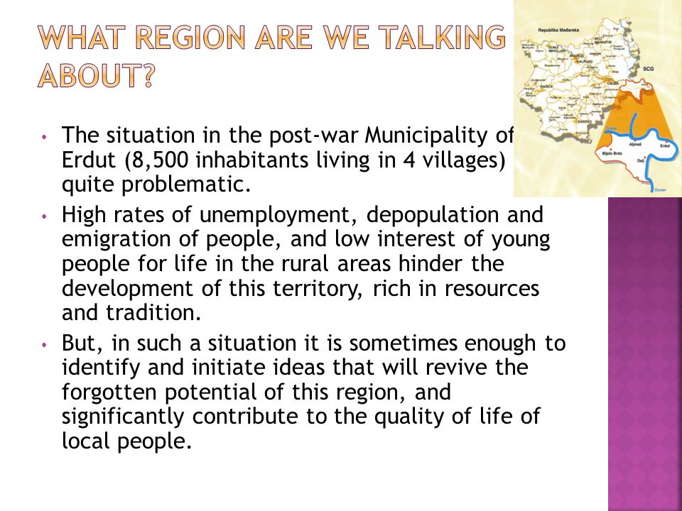 The situation in the post-war Municipality of Erdut (8,500 inhabitants living in 4 villages) is quite problematic. High rates of unemployment, depopul