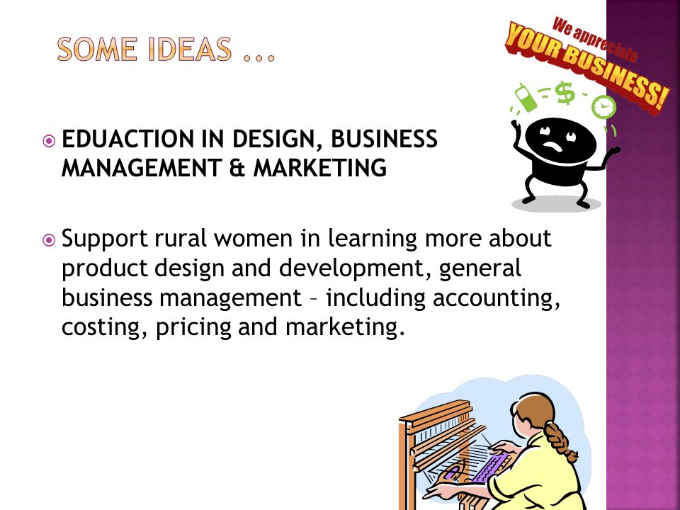 EDUACTION IN DESIGN, BUSINESS MANAGEMENT & MARKETING Support rural women in learning more about product design and development, general business manag