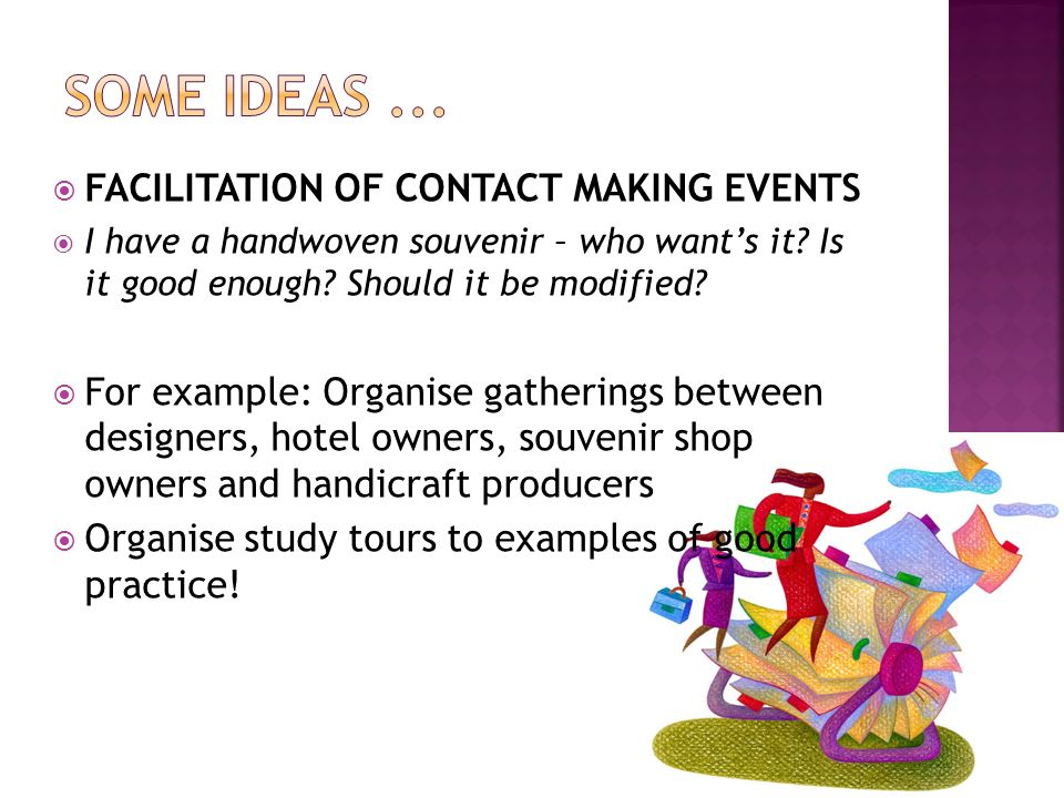 FACILITATION OF CONTACT MAKING EVENTS I have a handwoven souvenir – who wants it? Is it good enough? Should it be modified? For example: Organise gath