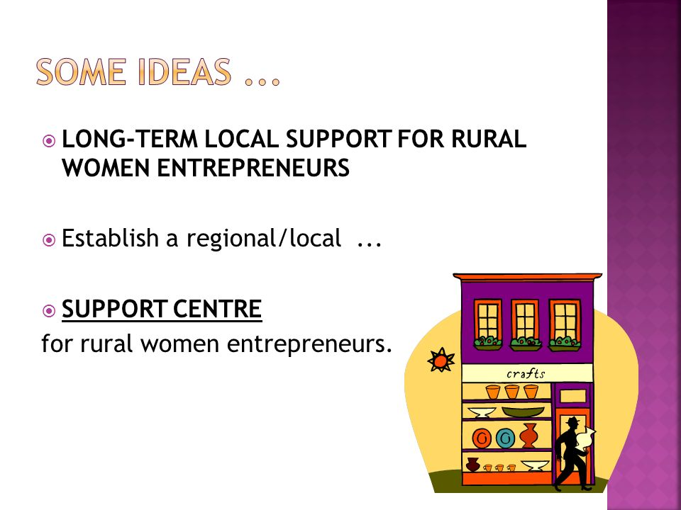 LONG-TERM LOCAL SUPPORT FOR RURAL WOMEN ENTREPRENEURS Establish a regional/local... SUPPORT CENTRE for rural women entrepreneurs.