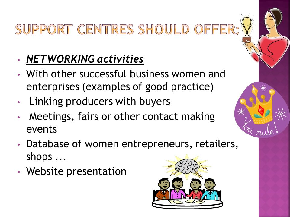 NETWORKING activities With other successful business women and enterprises (examples of good practice) Linking producers with buyers Meetings, fairs or other contact making events Database of women entrepreneurs, retailers, shops...