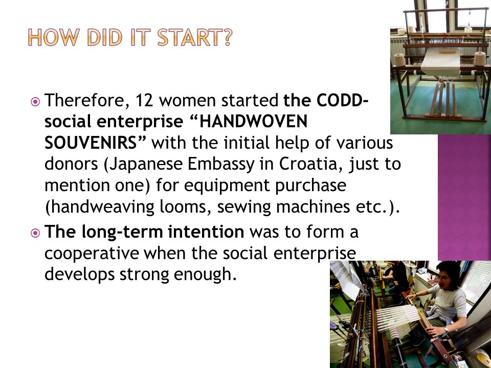 Therefore, 12 women started the CODD- social enterprise HANDWOVEN SOUVENIRS with the initial help of various donors (Japanese Embassy in Croatia, just to mention one) for equipment purchase (handweaving looms, sewing machines etc.).
