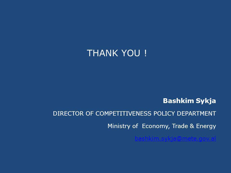 THANK YOU ! Bashkim Sykja DIRECTOR OF COMPETITIVENESS POLICY DEPARTMENT Ministry of Economy, Trade & Energy bashkim.sykja@mete.gov.al
