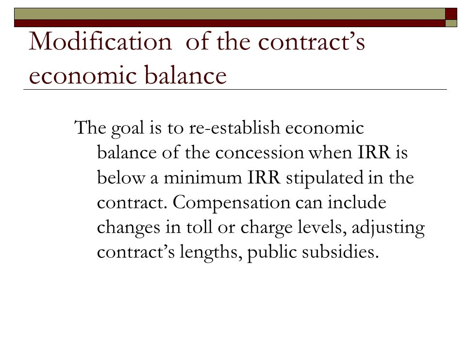 Modification of the contracts economic balance The goal is to re-establish economic balance of the concession when IRR is below a minimum IRR stipulated in the contract.