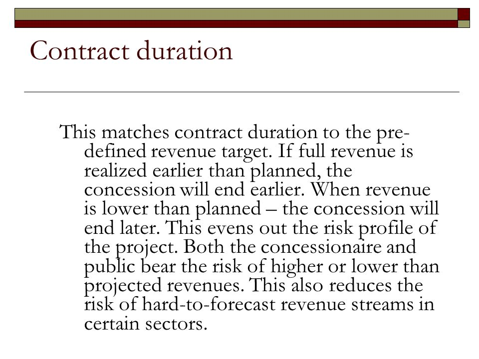 Contract duration This matches contract duration to the pre- defined revenue target. If full revenue is realized earlier than planned, the concession