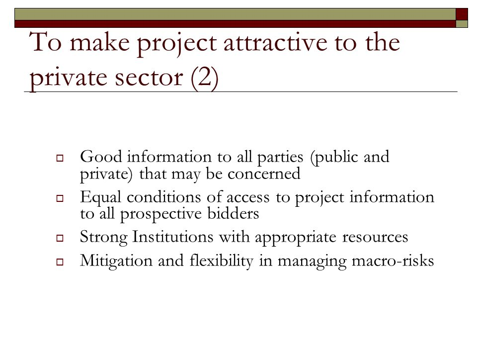 To make project attractive to the private sector (2) Good information to all parties (public and private) that may be concerned Equal conditions of access to project information to all prospective bidders Strong Institutions with appropriate resources Mitigation and flexibility in managing macro-risks