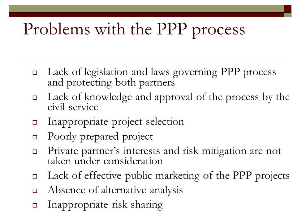 Problems with the PPP process Lack of legislation and laws governing PPP process and protecting both partners Lack of knowledge and approval of the process by the civil service Inappropriate project selection Poorly prepared project Private partners interests and risk mitigation are not taken under consideration Lack of effective public marketing of the PPP projects Absence of alternative analysis Inappropriate risk sharing