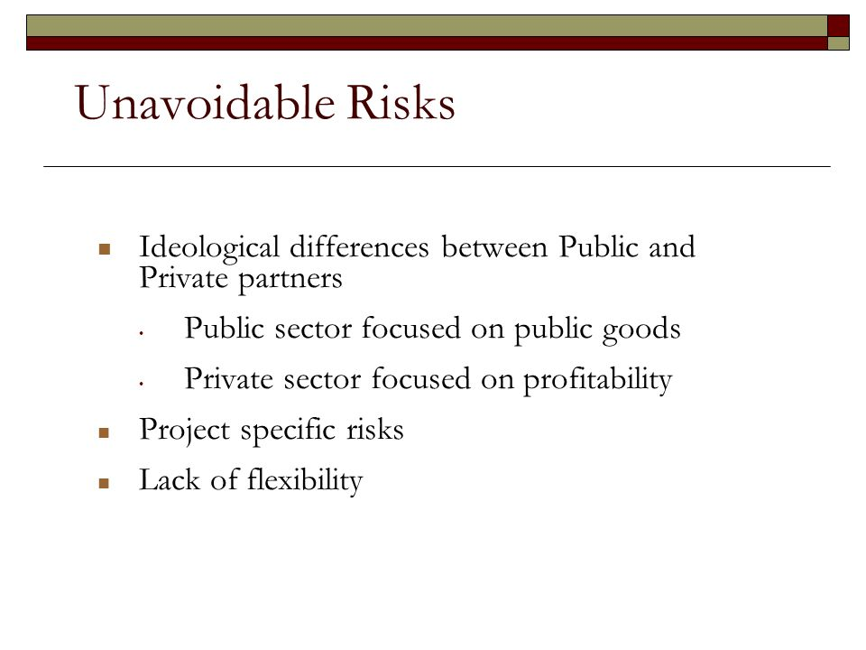 Unavoidable Risks Ideological differences between Public and Private partners Public sector focused on public goods Private sector focused on profitability Project specific risks Lack of flexibility