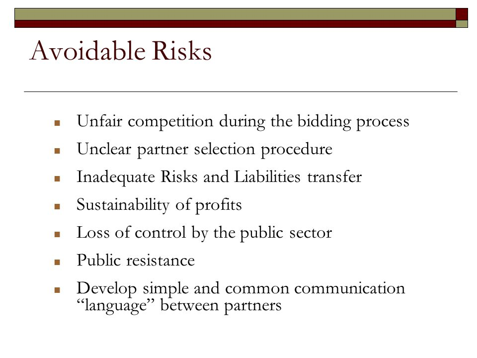 Avoidable Risks Unfair competition during the bidding process Unclear partner selection procedure Inadequate Risks and Liabilities transfer Sustainability of profits Loss of control by the public sector Public resistance Develop simple and common communication language between partners