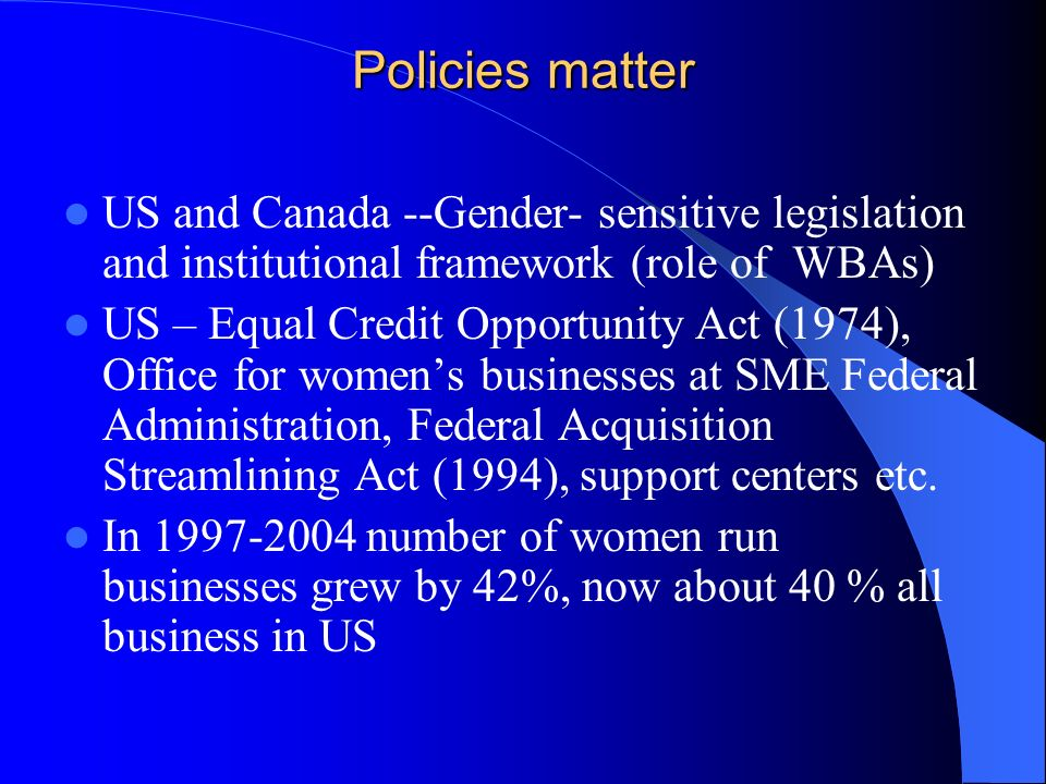 Policies matter US and Canada --Gender- sensitive legislation and institutional framework (role of WBAs) US – Equal Credit Opportunity Act (1974), Off
