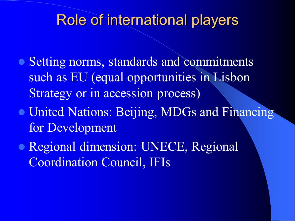 Role of international players Setting norms, standards and commitments such as EU (equal opportunities in Lisbon Strategy or in accession process) Uni
