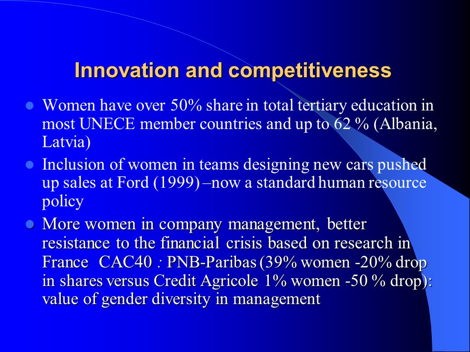 Innovation and competitiveness Women have over 50% share in total tertiary education in most UNECE member countries and up to 62 % (Albania, Latvia) I