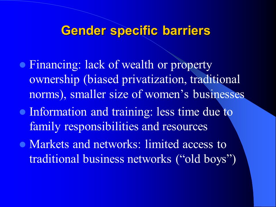 Gender specific barriers Financing: lack of wealth or property ownership (biased privatization, traditional norms), smaller size of womens businesses