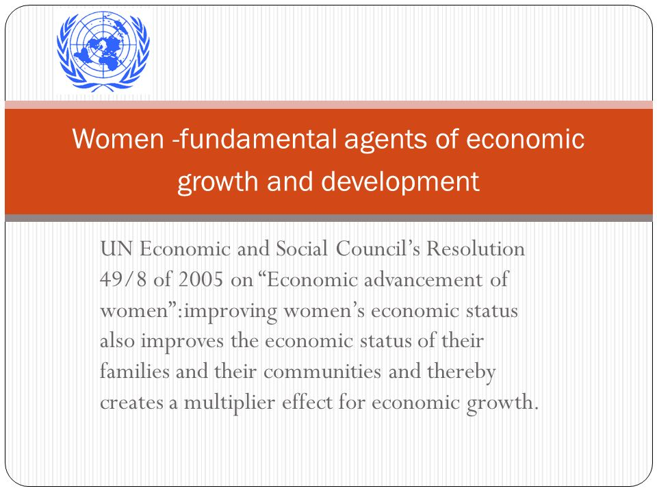 UN Economic and Social Councils Resolution 49/8 of 2005 on Economic advancement of women:improving womens economic status also improves the economic s