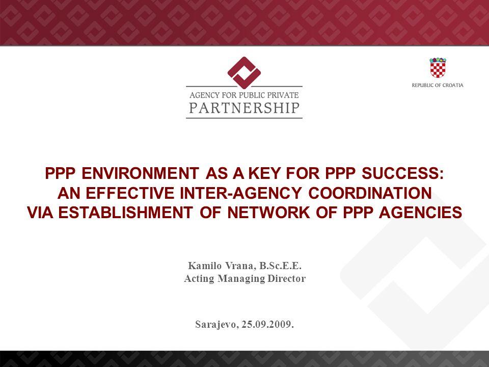 Sarajevo, 25.09.2009. Kamilo Vrana, B.Sc.E.E. Acting Managing Director PPP ENVIRONMENT AS A KEY FOR PPP SUCCESS: AN EFFECTIVE INTER-AGENCY COORDINATIO