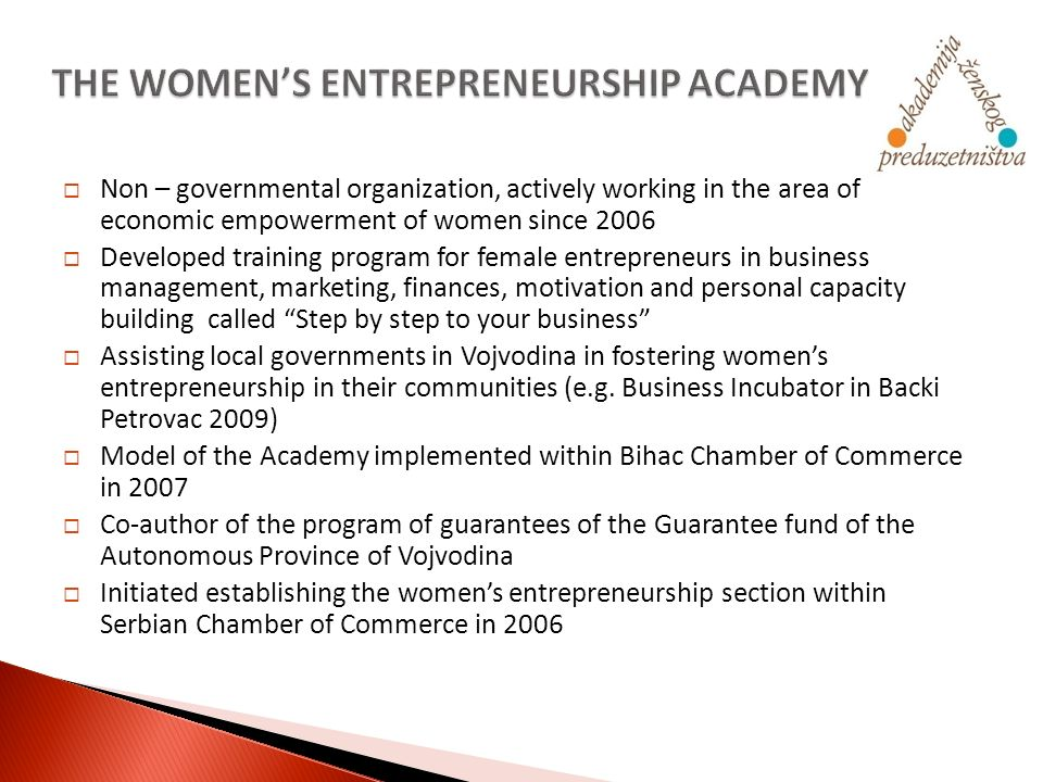 Non – governmental organization, actively working in the area of economic empowerment of women since 2006 Developed training program for female entrepreneurs in business management, marketing, finances, motivation and personal capacity building called Step by step to your business Assisting local governments in Vojvodina in fostering womens entrepreneurship in their communities (e.g.