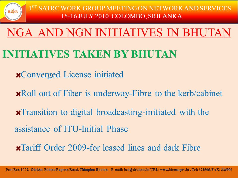 NGA AND NGN INITIATIVES IN BHUTAN INITIATIVES TAKEN BY BHUTAN Universal communication Access by June 2011 - Roll out of USF for Infrastructure development Power Company issued FBO License-to roll out fiber faster- USF also used Infrastructure Sharing and Interconnection Framework - Consultation Phase 1 ST SATRC WORK GROUP MEETING ON NETWORK AND SERVICES 15-16 JULY 2010, COLOMBO, SRILANKA Post Box 1072, Olakha, Babesa Express Road, Thimphu: Bhutan.