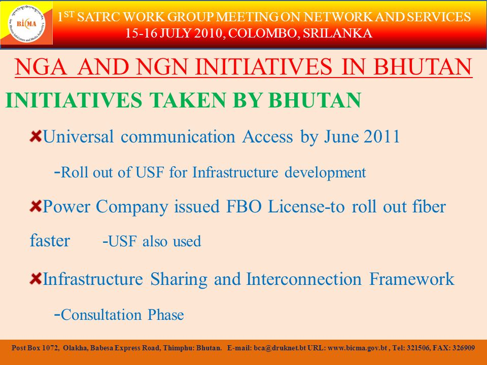 ROAMING AND INTERNATIONAL TARIFFS Roaming charges are left for the Operators to negotiate with other parties involved International Tariffs are fixed by Operators but approved by BICMA Expensive and studying ways to reduce Recommendations of this group will be useful 1 ST SATRC WORK GROUP MEETING ON NETWORK AND SERVICES 15-16 JULY 2010, COLOMBO, SRILANKA Post Box 1072, Olakha, Babesa Express Road, Thimphu: Bhutan.