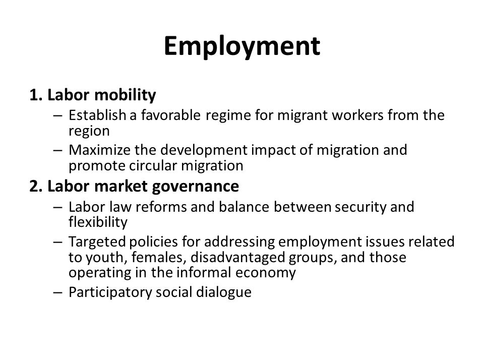 Employment 1. Labor mobility – Establish a favorable regime for migrant workers from the region – Maximize the development impact of migration and pro