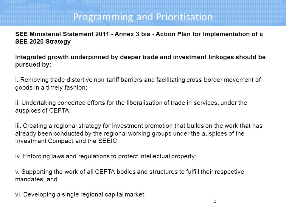 Programming and Prioritisation 2 SEE Ministerial Statement Annex 3 bis - Action Plan for Implementation of a SEE 2020 Strategy Integrated growth underpinned by deeper trade and investment linkages should be pursued by: i.