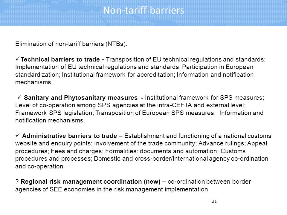 Non-tariff barriers 21 Elimination of non-tariff barriers (NTBs): Technical barriers to trade - Transposition of EU technical regulations and standards; Implementation of EU technical regulations and standards; Participation in European standardization; Institutional framework for accreditation; Information and notification mechanisms.
