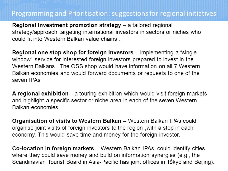 Programming and Prioritisation: suggestions for regional initiatives 4 Regional investment promotion strategy – a tailored regional strategy/approach targeting international investors in sectors or niches who could fit into Western Balkan value chains.