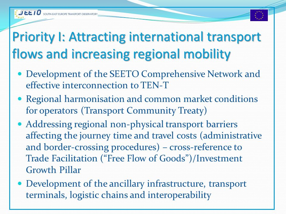 Priority I: Attracting international transport flows and increasing regional mobility Development of the SEETO Comprehensive Network and effective interconnection to TEN-T Regional harmonisation and common market conditions for operators (Transport Community Treaty) Addressing regional non-physical transport barriers affecting the journey time and travel costs (administrative and border-crossing procedures) – cross-reference to Trade Facilitation (Free Flow of Goods)/Investment Growth Pillar Development of the ancillary infrastructure, transport terminals, logistic chains and interoperability