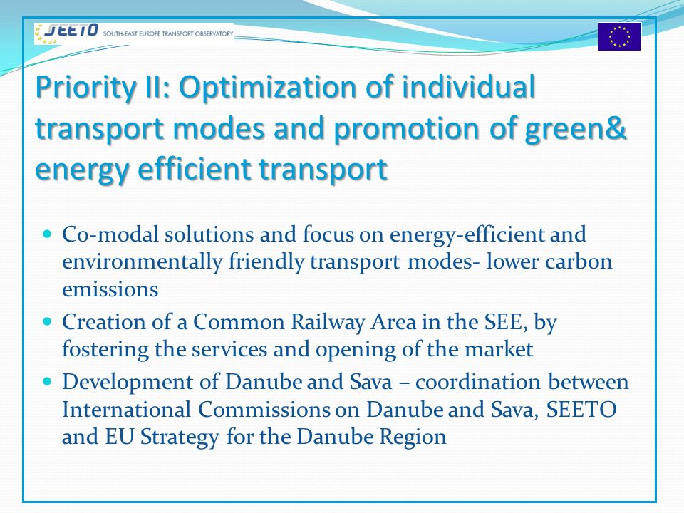 Priority II: Optimization of individual transport modes and promotion of green& energy efficient transport Co-modal solutions and focus on energy-efficient and environmentally friendly transport modes- lower carbon emissions Creation of a Common Railway Area in the SEE, by fostering the services and opening of the market Development of Danube and Sava – coordination between International Commissions on Danube and Sava, SEETO and EU Strategy for the Danube Region