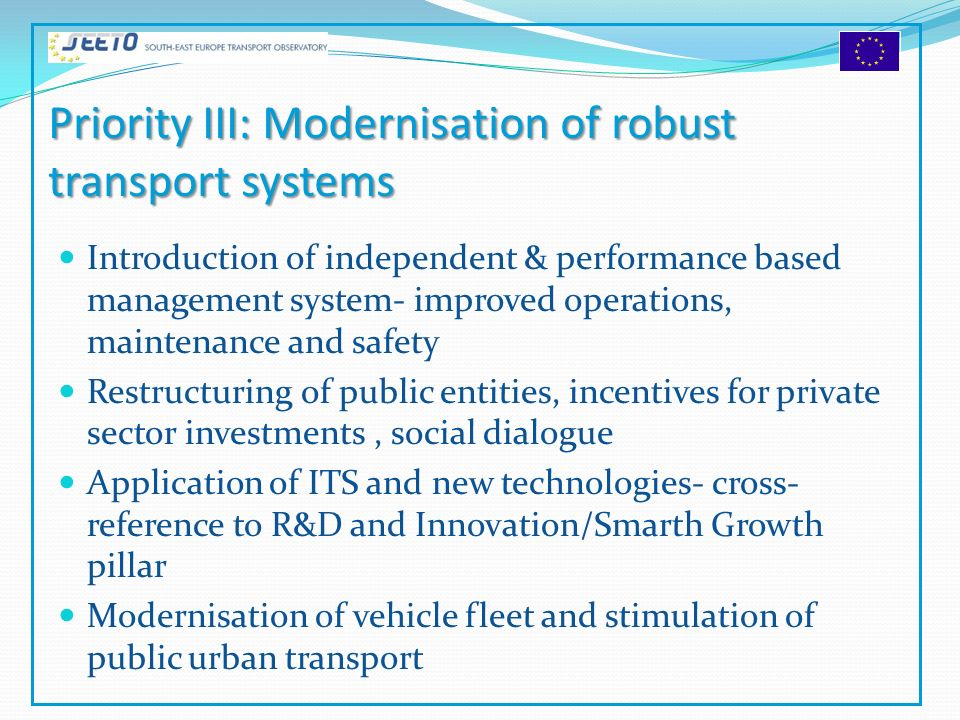 Priority III: Modernisation of robust transport systems Introduction of independent & performance based management system- improved operations, maintenance and safety Restructuring of public entities, incentives for private sector investments, social dialogue Application of ITS and new technologies- cross- reference to R&D and Innovation/Smarth Growth pillar Modernisation of vehicle fleet and stimulation of public urban transport
