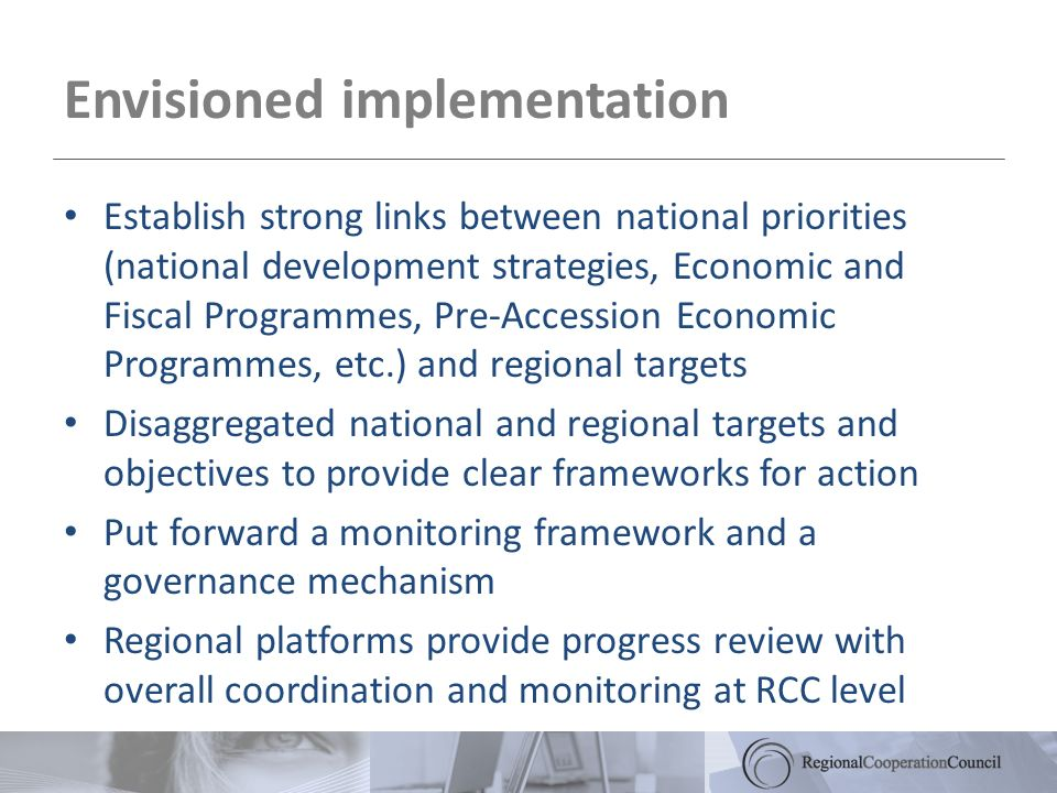 Envisioned implementation Establish strong links between national priorities (national development strategies, Economic and Fiscal Programmes, Pre-Accession Economic Programmes, etc.) and regional targets Disaggregated national and regional targets and objectives to provide clear frameworks for action Put forward a monitoring framework and a governance mechanism Regional platforms provide progress review with overall coordination and monitoring at RCC level