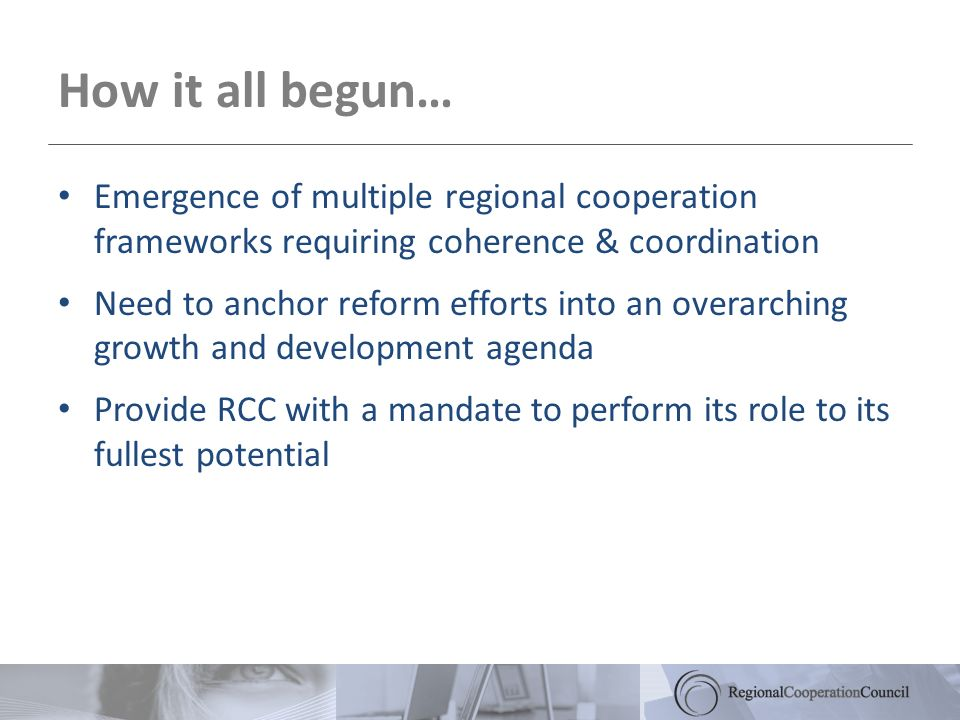 How it all begun… Emergence of multiple regional cooperation frameworks requiring coherence & coordination Need to anchor reform efforts into an overarching growth and development agenda Provide RCC with a mandate to perform its role to its fullest potential
