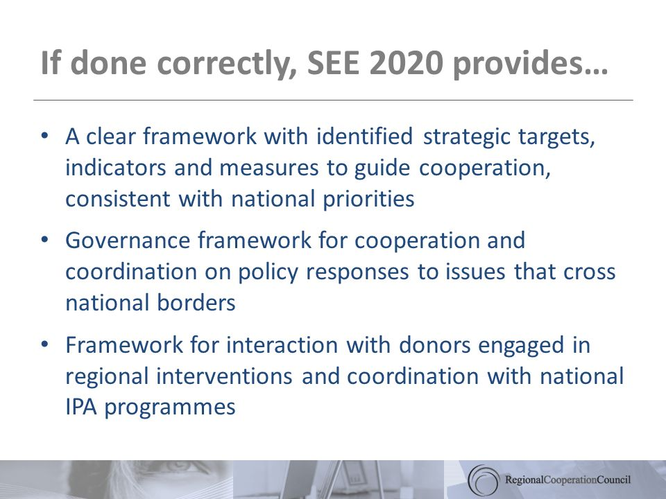 If done correctly, SEE 2020 provides… A clear framework with identified strategic targets, indicators and measures to guide cooperation, consistent with national priorities Governance framework for cooperation and coordination on policy responses to issues that cross national borders Framework for interaction with donors engaged in regional interventions and coordination with national IPA programmes