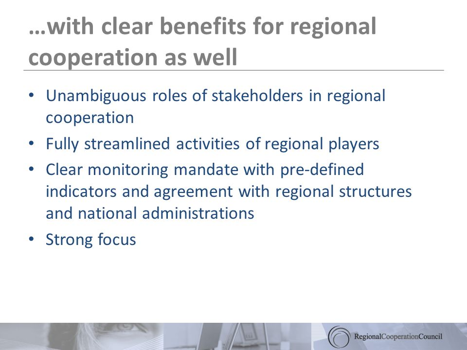 …with clear benefits for regional cooperation as well Unambiguous roles of stakeholders in regional cooperation Fully streamlined activities of regional players Clear monitoring mandate with pre-defined indicators and agreement with regional structures and national administrations Strong focus
