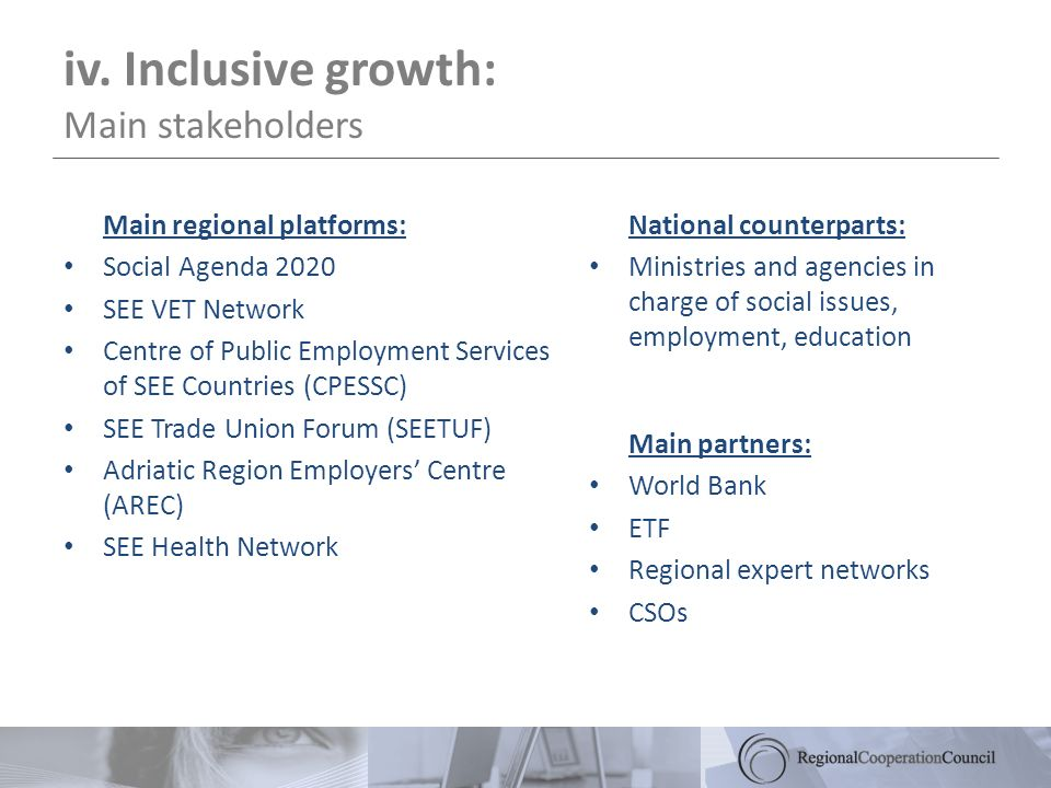 iv. Inclusive growth: Main stakeholders Main regional platforms: Social Agenda 2020 SEE VET Network Centre of Public Employment Services of SEE Countr