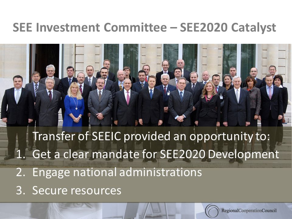 SEE Investment Committee – SEE2020 Catalyst Transfer of SEEIC provided an opportunity to: 1.Get a clear mandate for SEE2020 Development 2.Engage national administrations 3.Secure resources