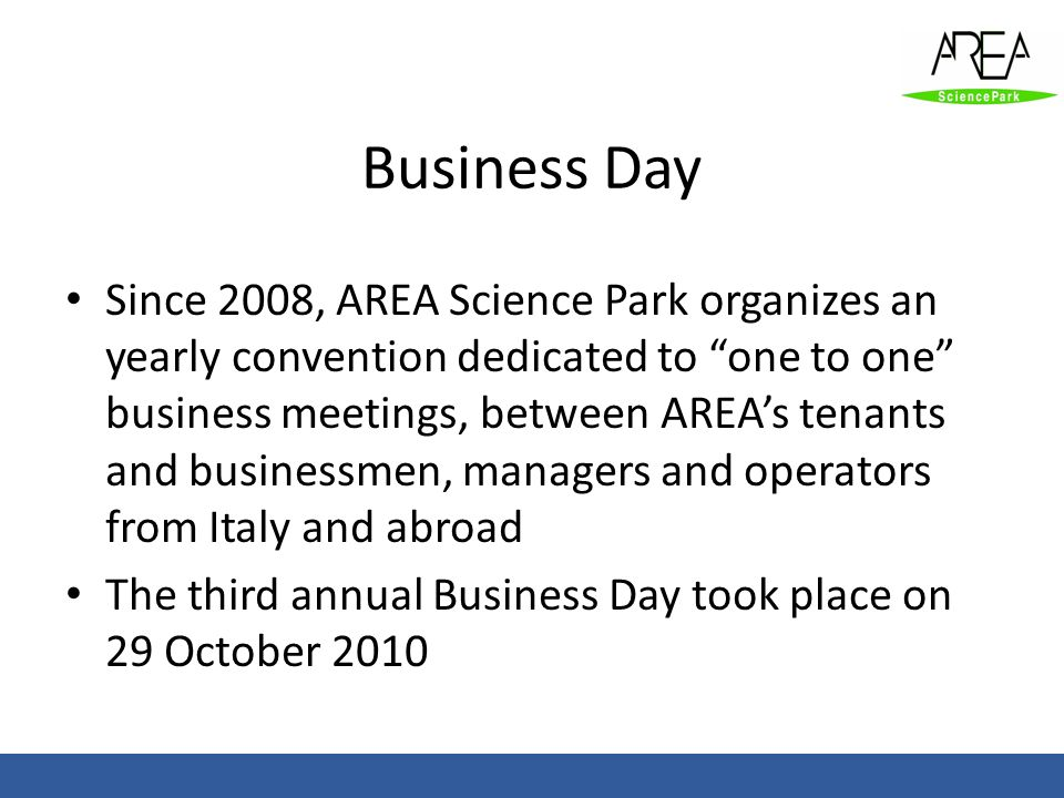 Business Day Since 2008, AREA Science Park organizes an yearly convention dedicated to one to one business meetings, between AREAs tenants and busines